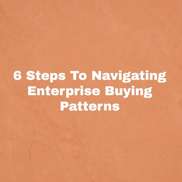 6 Steps To Navigating Enterprise Buying Patterns