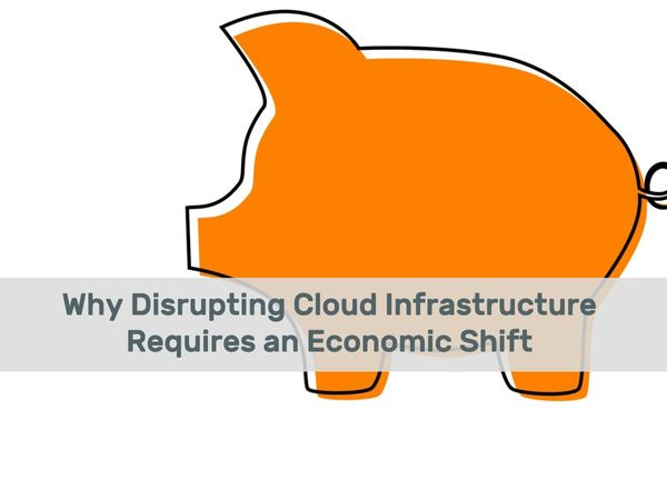 Why Disrupting Cloud Infrastructure Requires an Economic Shift